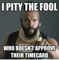 time approval memes - Yahoo Search Results Yahoo Image Search Results: I PITY THE FOOL  WHO DOESNT APPROVE  THEIR TIMECARD time approval memes - Yahoo Search Results Yahoo Image Search Results