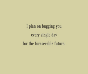 Future, Single, and Day: I plan on bugging you  every single day  for the foreseeable future.