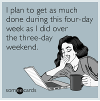 """<p><a href=""""http://memehumor.net/post/161252473362/i-plan-to-get-as-much-done-during-this-four-day"""" class=""""tumblr_blog"""">memehumor</a>:</p>  <blockquote><p>I plan to get as much done during this four-day week as I did over the three-day weekend.</p></blockquote>: I plan to get as much  done during this four-day  week as I did over  the three-day  weekend  someecards  ее <p><a href=""""http://memehumor.net/post/161252473362/i-plan-to-get-as-much-done-during-this-four-day"""" class=""""tumblr_blog"""">memehumor</a>:</p>  <blockquote><p>I plan to get as much done during this four-day week as I did over the three-day weekend.</p></blockquote>"""
