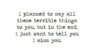 in the end: I planned to say all  these terrible things  to you, but in the end,  I just want to tell you  I miss you