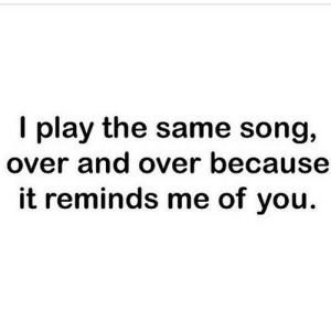 Net, Song, and Play: I play the same song,  over and over because  it reminds me of you. https://iglovequotes.net/