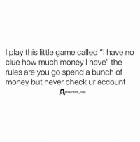 "SarcasmOnly: I play this little game called ""I have no  clue how much money I have"" the  rules are you go spend a bunch of  money but never check ur account  @sarcasm_only SarcasmOnly"