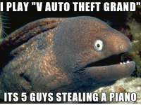 """Reversing video game names.: I PLAY """"V AUTO THEFT GRAND""""  ITS 5 GUYS STEALING A PIANC Reversing video game names."""