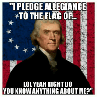 "Actual quote. Look it up.: ""I PLEDGE ALLEGIANCE  TO THE FLAG OF  LOL YEAH RIGHT DO  YOU KNOW ANYTHING ABOUT ME Actual quote. Look it up."