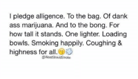 😂😂: I pledge alligence. To the bag. Of dank  ass marijuana. And to the bong. For  how tall it stands. One lighter. Loading  bowls. Smoking happily. Coughing &  highness for all  @@Weed ShouldSmoke 😂😂