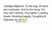 Dank Ass: I pledge alligence. To the bag. Of dank  ass marijuana. And to the bong. For  how tall it stands. One lighter. Loading  bowls. Smoking happily. Coughing &  highness for all  Weed Should Smoke