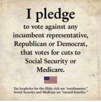 "Memes, Taxes, and Medicare: I pledge  to vote against any  incumbent representative,  Republican or Democrat,  that votes for cuts to  Social Security or  Medicare.  Tax loopholes for the filthy rich are ""entitlements.""  Social Security and Medicare are ""earned benefits."