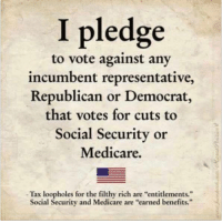 "Memes, Taxes, and Medicare: I pledge  to vote against any  incumbent representative,  Republican or Democrat,  that votes for cuts to  Social Security or  Medicare.  Tax loopholes for the filthy rich are ""entitlements.""  Social Security and Medicare are ""earned benefits. Me, too."