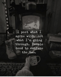 Post, What, and People: I post what I  agree with, not  what I'm going  through. People  tend to confuse  the two