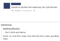 Beer, Fuck, and Square: I poured my root beer into a square cup, now I just have beer.  Like inutes ago .  Like inutes ago .  Comment 12 m  stardrawing:  tastefullyoffensive:  Don't drink and derive.  fucck, no, fuck this, nope, fuck shut the fuck, nope, goodbye,  nope
