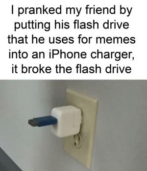 Iphone, Memes, and Drive: I pranked my friend by  putting his flash drive  that he uses for memes  into an iPhone charger,  7  it broke the flash drive Madlad has 9000 IQ pranks