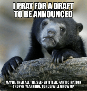 It probably won't happen, but I can still hope 🤞: I PRAY FOR A DRAFT  TO BE ANNOUNCED  MAYBE THEN ALL THE SELF ENTITLED, PARTICIPATION  TROPHY YEARNING, TURDS WILL GROW UP It probably won't happen, but I can still hope 🤞