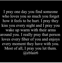 Memes, Kiss, and 🤖: I pray one day you find someone  who loves you so much you forget  how it feels to be hurt. I pray they  kiss you every night and I pray you  wake up warm with their arms  around you. I really pray that person  loves every fiber of you and enjoys  every moment they have with you.  Most of all, I pray you let them  eblair6