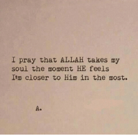 Soul, Him, and Allah: I pray that ALLAH takes my  soul the moment HE feels  Ilm closer to Him in the most.  A.