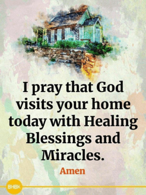 🙏<3: I pray that God  visits your home  today with Healing  Blessings and  Miracles.  Amen  ВНВК 🙏<3