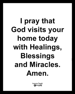 <3: I pray that  God visits your  home today  with Healings,  Blessings  and Miracles.  Amen.  Lessons Taught  By LIFE <3