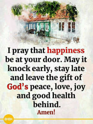 <3: I pray that happiness  be at your door. May it  knock early, stay late  and leave the gift of  God's peace, love, joy  and good health  behind.  Amen!  ВНВК <3