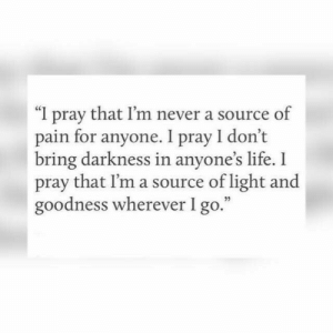 "Life, Never, and Pain: ""I pray that I'm never a source of  pain for anyone. I pray I don't  bring darkness in anyone's life. I  pray that l'm a source of light and  goodness wherever I go.""  03"