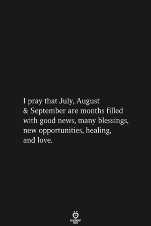 Opportunities: I pray that July, August  & September are months filled  with good news, many blessings,  new opportunities, healing,  and love  RELATIONSHIP