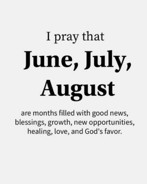 Opportunities: I pray that  June, July,  August  are months filled with good news,  blessings, growth, new opportunities,  healing, love, and God's favor.
