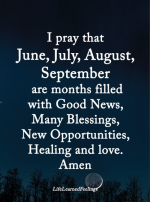 Opportunities: I pray that  June, July, August,  September  are months filled  with Good News,  Many Blessings,  New Opportunities,  Healing and love.  Amen  LifeLearnedFeelings