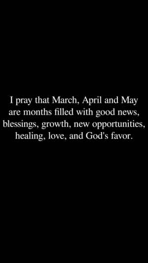 Love, News, and Good: I pray that March, April and May  are months filled with good news,  blessings, growth, new opportunities,  healing, love, and God's favor.