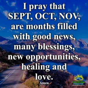 Understanding Compassion <3: I pray that  SEPT, OCT, NOV,  are months filled  with good news,  many blessings,  new opportunities,  healing and  love.  Understanding  Amen  Compassion  UsderstandingCompanioe.com Understanding Compassion <3