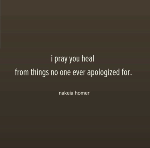 Here's that apology -Humanity: i pray you heal  from things no one ever apologized for.  nakeia homer Here's that apology -Humanity