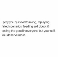 Good morning! God is going to restore someone's peace today ❤️: I pray you quit overthinking, replaying  failed scenarios, feeding self doubt &  seeing the good in everyone but your self.  You deserve more. Good morning! God is going to restore someone's peace today ❤️