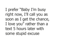 """seriously!: I prefer """"Baby I'm busy  right now, I'll call you as  soon as I get the chance,  love you"""" rather than a  text 5 hours later with  some stupid excuse seriously!"""