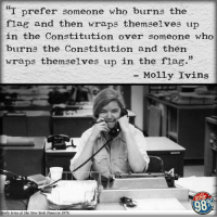 """We miss Molly Ivins.: """"I prefer someone who burns the  flag and then wraps themselves up  in the Constitution over someone who  burns the Constitution and then  33  Wraps themselves up in the flag.  Molly Ivins  other  Molly Ivins at The New York Times in 1978 We miss Molly Ivins."""