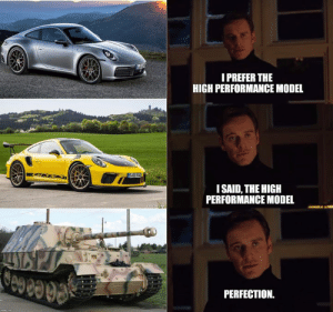 Memes, Too Much, and World: I PREFER THE  HIGH PERFORMANCE MODEL  ISAID, THE HIGH  PERFORMANCE MODEL  00098  PERFECTION. I play too much World of Tanks, even though it is a highly rigged, P2W shitshow.