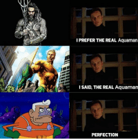 The Real, Aquaman, and Real: I PREFER THE REAL Aquaman  AISAID, THE REAL Aquaman  PERFECTION