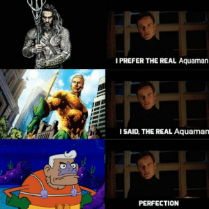 The Real, Aquaman, and Real: I PREFER THE REAL Aquaman  I SAID, THE REAL Aquaman  PERFECTION Perfection