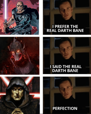 And so it is: I PREFER THE  REAL DARTH BANE  I SAID THE REAL  DARTH BANE  PERFECTION And so it is