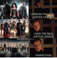 Memes, Arrow, and Justice: I PREFER THE REAL  JUSTICE LEAGUE  I SAID THE REAL  JUSTICE LEAGUE  ejustice.leaque.memes  ry  PERFECTION Even if you didn't like Wonder Woman, you gotta admit that new intro was amazing. ~Green Arrow