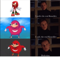 "Dank, Meme, and Http: I prefer the real Knuckles  I said, the real Knuckles  Perfection <p>Do u kno da wae? via /r/dank_meme <a href=""http://ift.tt/2F5JXdF"">http://ift.tt/2F5JXdF</a></p>"