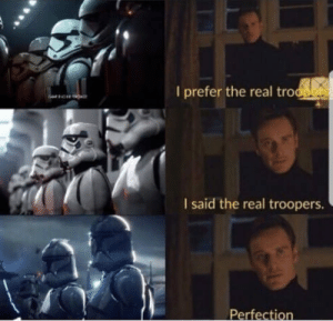 The Real, Real, and Pure: I prefer the real tro  I said the real troopers.  Perfect Pure perfection