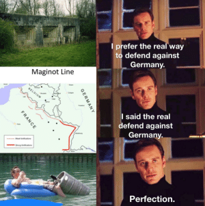 Perfection.: I prefer the real way  to defend against  Germany.  Maginot Line  Essen  Dover  BELGIUM  Cologne  Brussels  Liege  Namu  Frankurt  I said the real  defend against  Germany.  Pais  Strbourg  Weak fortifications  Strong fortifications  Perfection.  ERMANY  FRANCE Perfection.