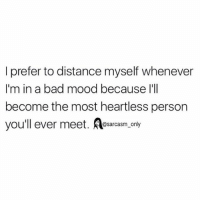 Bad, Funny, and Memes: I prefer to distance myself whenever  I'm in a bad mood because l'll  become the most heartless person  you'll ever meet. Aesacasm only SarcasmOnly