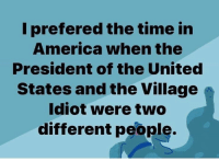 America, Memes, and Time: I prefered the time in  America when the  President of the United  States and the Village  Idiot were two  different people.