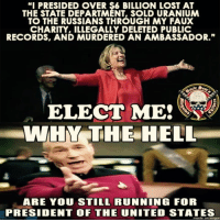 "Memes, Run, and Lost: ""I PRESIDED OVER $6 BILLION LOST AT  THE STATE DEPARTMENT, SOLD URANIUM  TO THE RUSSIANS THROUGH MY FAUX  CHARITY, ILLEGALLY DELETED PUBLIC  RECORDS, AND MURDERED AN AMBASSADOR.""  ELECT ME!  WHIR THE HELL  ARE YOU STILL RUNNING FOR  PRESIDENT OF THE UNITED STATES  made on imgur ~AmericaRepublic~"