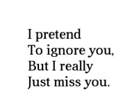 You, Miss, and Miss You: I pretend  To ignore you,  But I really  Just miss you.