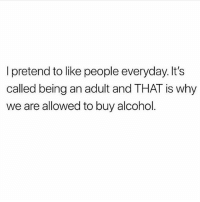 Being an Adult, Memes, and Alcohol: I pretend to like people everyday. It's  called being an adult and THAT is why  we are allowed to buy alcohol Cheers 🥂 Follow @scouse_ma @scouse_ma @scouse_ma @scouse_ma