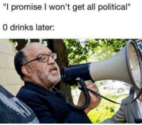 "Promise I Wont Get All: ""I promise I won't get all political""  0 drinks later:"