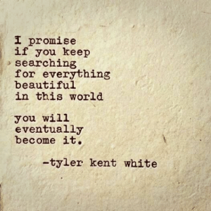 Searching: I promise  if you keep  searching  for everything  beautiful  in this world  you will  eventually  become it.  -tyler kent white