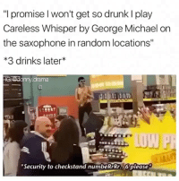 """Drunk, Meme, and Michael: """"I promise l won't get so drunk l play  Careless Whisper by George Michael on  the saxophone in random locations""""  3 drinks later  drama  LU  Security to checkstand numbeRrRr..6 please @donny.drama is my favorite meme account"""