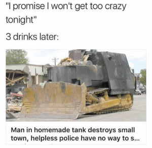 "Cars, Crazy, and Fucking: ""I promise l won't get too crazy  tonight""  3 drinks later:  abmoms  Man in homemade tank destroys small  town, helpless police have no way to s... prisonofteeth:Okay, but Marvin Heemeyer didn't destroy his town. He specifically targeted buildings owned by corrupt politicians in his hometown, who over the course of nearly a decade, made it impossible for him to operate his muffler shop. Through a zoning dispute and some shady deals, the town trustees had placed a concrete plant directly in the plot of land he used to access his muffler shop, and then fined him for having junk cars on the property and not being hooked up to the sewer line""On June 4, 2004, Heemeyer drove his armored bulldozer through the wall of his former business, the concrete plant, the Town Hall, the office of the local newspaper that editorialized against him, the home of a former judge's widow, and a hardware store owned by another man Heemeyer named in a lawsuit, as well as a few others. Owners of all of the buildings that were damaged had some connection to Heemeyer's disputes""Marvin didn't hurt anyone in his rampage. Witnesses recount how he went out of his way to make sure that no one was hurt. The only casualty was after he took his own life with a single gunshot after his bulldozer came to a halt.His story is a story of protest and revenge against a corrupt system that took advantage of him, prevented him from running his business, and wore him down until the bitter end. Marvin Heemeyer is a fucking hero."