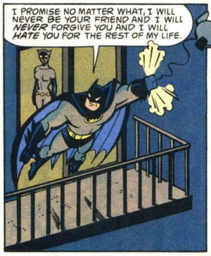 Batman, Life, and Mood: I PROMISE NO MATTER WHAT, I WILL  NEVER BE YOUR FRIEND AND I WILL  NEVER FORGIVE YOU AND I WILL  HATE YOU FOR THE REST OF MY LIFE Batmans in a REAL good mood /s