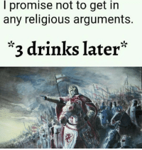 MeIRL, Get, and I Promise: I promise not to get in  any religious arguments.  *3 drinks later* Meirl